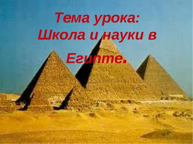 Тема урока: Школа и науки в Египте.