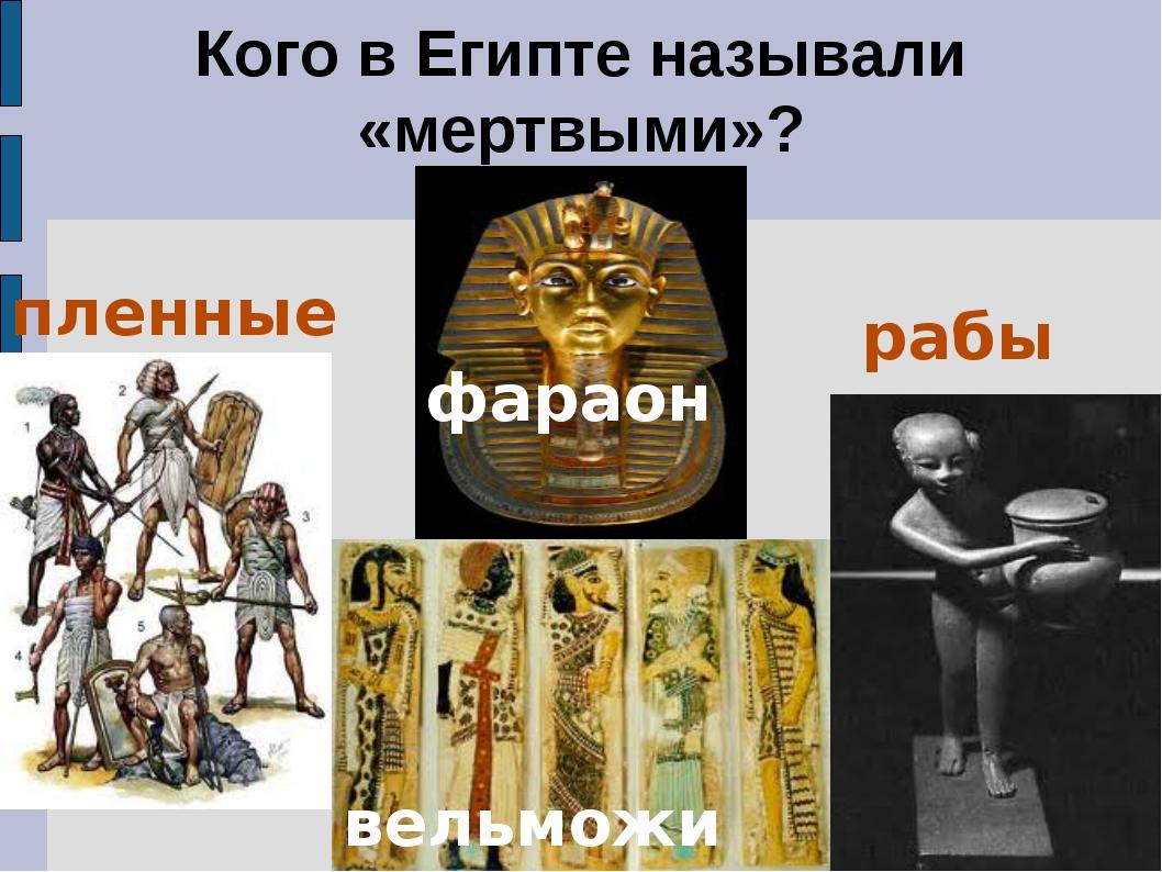 Кого в Египте называли «мертвыми»? рабы пленные фараон вельможи
