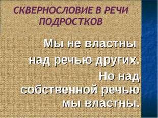 Мы не властны над речью других. Но над собственной речью мы властны.