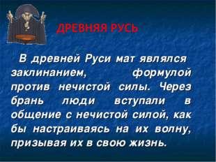 В древней Руси мат являлся заклинанием, формулой против нечистой силы. Через