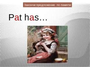 Pat has… Закончи предложение по памяти