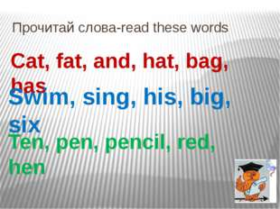 Прочитай слова-read these words Cat, fat, and, hat, bag, has Swim, sing, his,