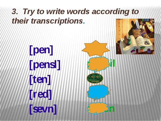 3. Try to write words according to their transcriptions. [pen] [pensl] [ten]...