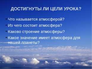 ДОСТИГНУТЫ ЛИ ЦЕЛИ УРОКА? Что называется атмосферой? Из чего состоит атмосфер
