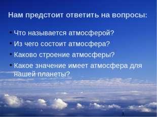 Нам предстоит ответить на вопросы: Что называется атмосферой? Из чего состоит