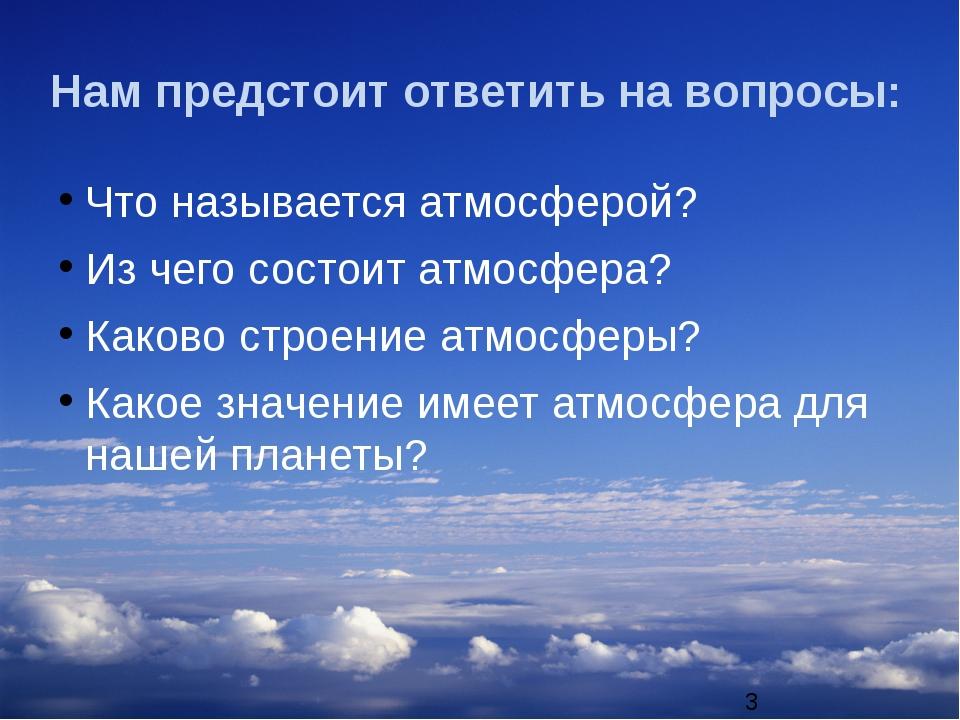 Нам предстоит ответить на вопросы: Что называется атмосферой? Из чего состоит...