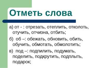 Отметь слова а) от - : отрезать, отеплить, отколоть, отучить, отчизна, отбить