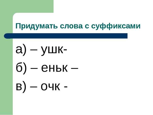 Придумать слова с суффиксами а) – ушк- б) – еньк – в) – очк -