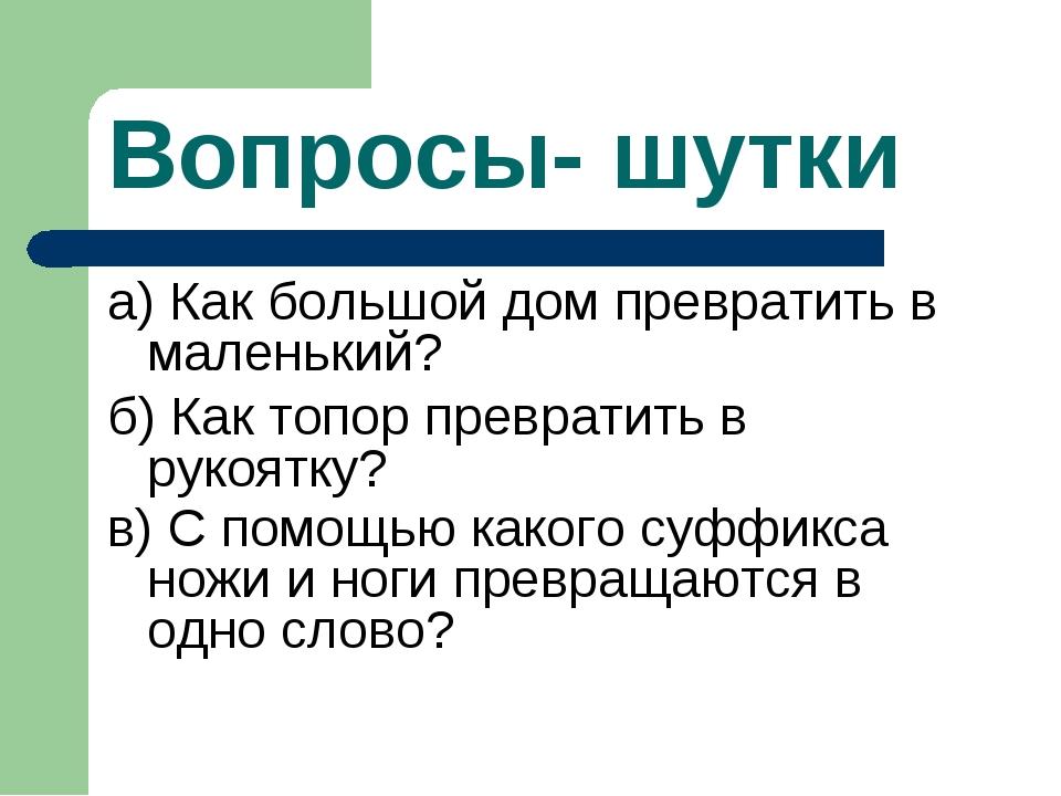 Вопросы- шутки а) Как большой дом превратить в маленький? б) Как топор превра...