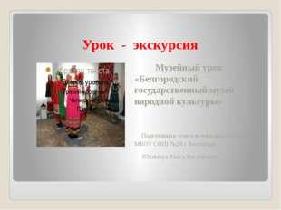 Урок - экскурсия Музейный урок «Белгородский государственный музей народной к