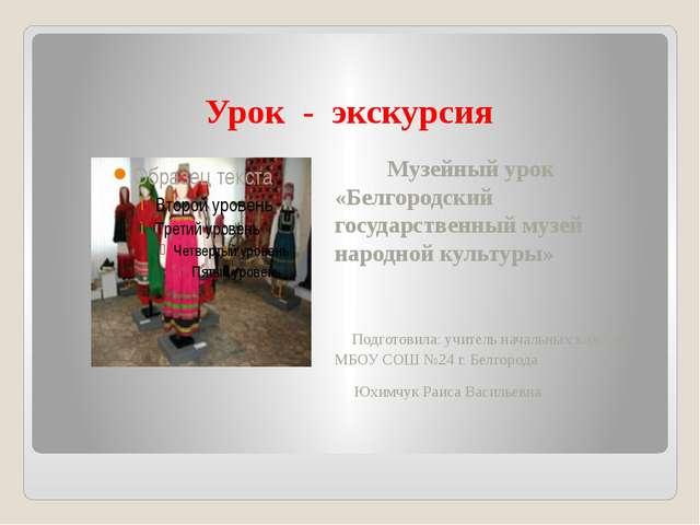 Урок - экскурсия Музейный урок «Белгородский государственный музей народной к...