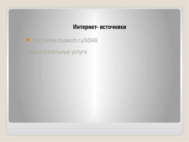 Интернет- источники http://www.museum.ru/M349 Образовательные услуги