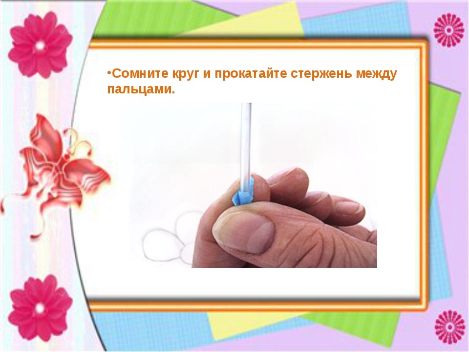 Сомните круг и прокатайте стержень между пальцами.