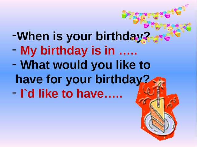 When is your birthday? My birthday is in ….. What would you like to have for...