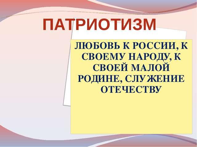ЛЮБОВЬ К РОССИИ, К СВОЕМУ НАРОДУ, К СВОЕЙ МАЛОЙ РОДИНЕ, СЛУЖЕНИЕ ОТЕЧЕСТВУ ПА...