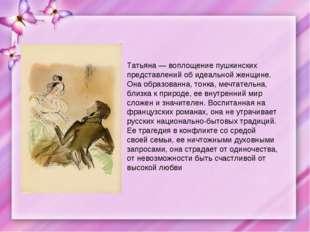 Татьяна — воплощение пушкинских представлений об идеальной женщине. Она образ