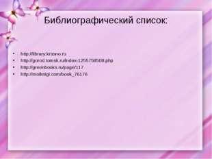 Библиографический список: http://library.krasno.ru http://gorod.tomsk.ru/inde