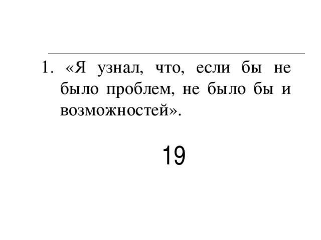 1. «Я узнал, что, если бы не было проблем, не было бы и возможностей». 19