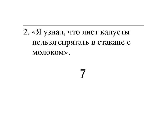 2. «Я узнал, что лист капусты нельзя спрятать в стакане с молоком». 7