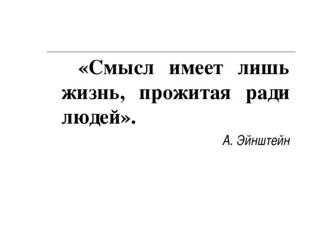 «Смысл имеет лишь жизнь, прожитая ради людей». А. Эйнштейн