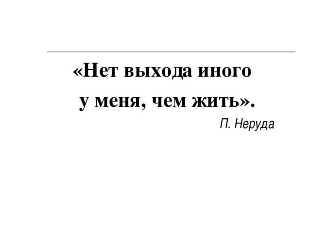 «Нет выхода иного у меня, чем жить». П. Неруда