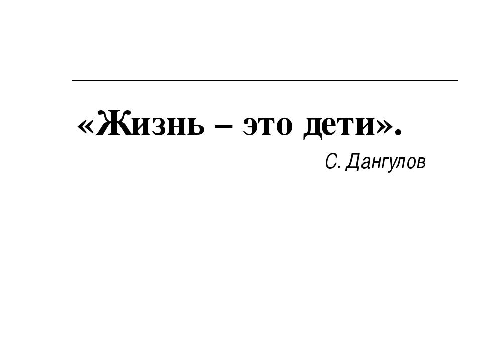 «Жизнь – это дети». С. Дангулов
