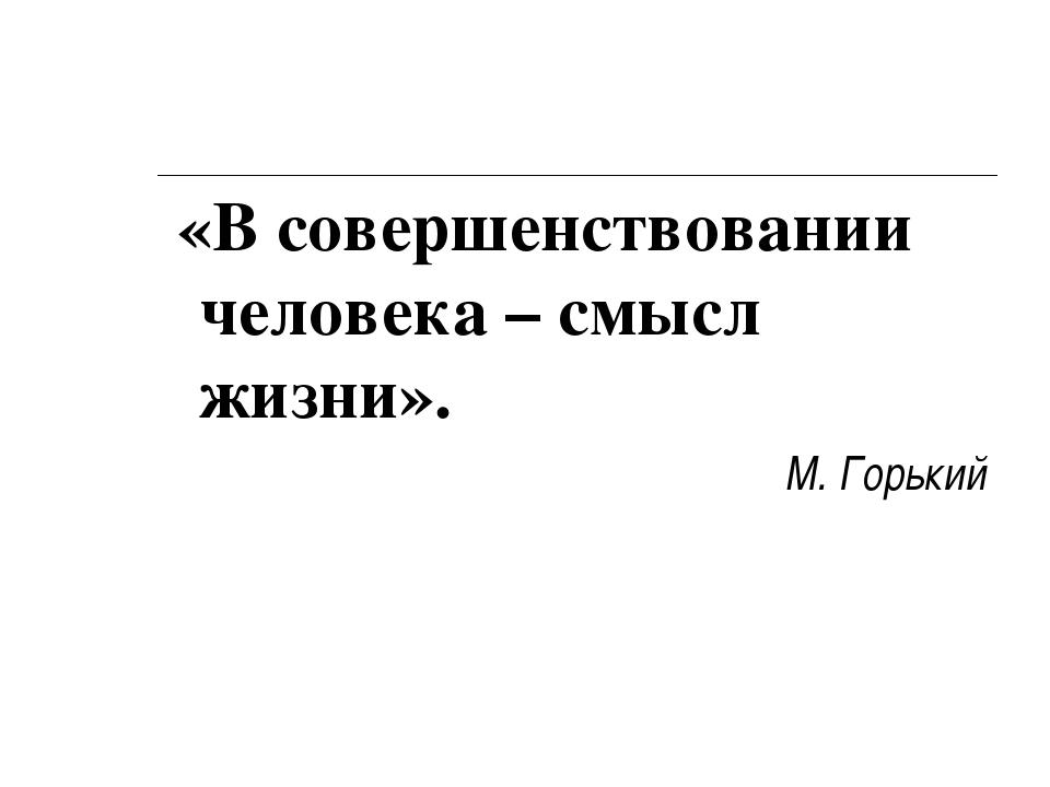 «В совершенствовании человека – смысл жизни». М. Горький