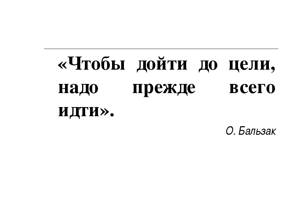 «Чтобы дойти до цели, надо прежде всего идти». О. Бальзак