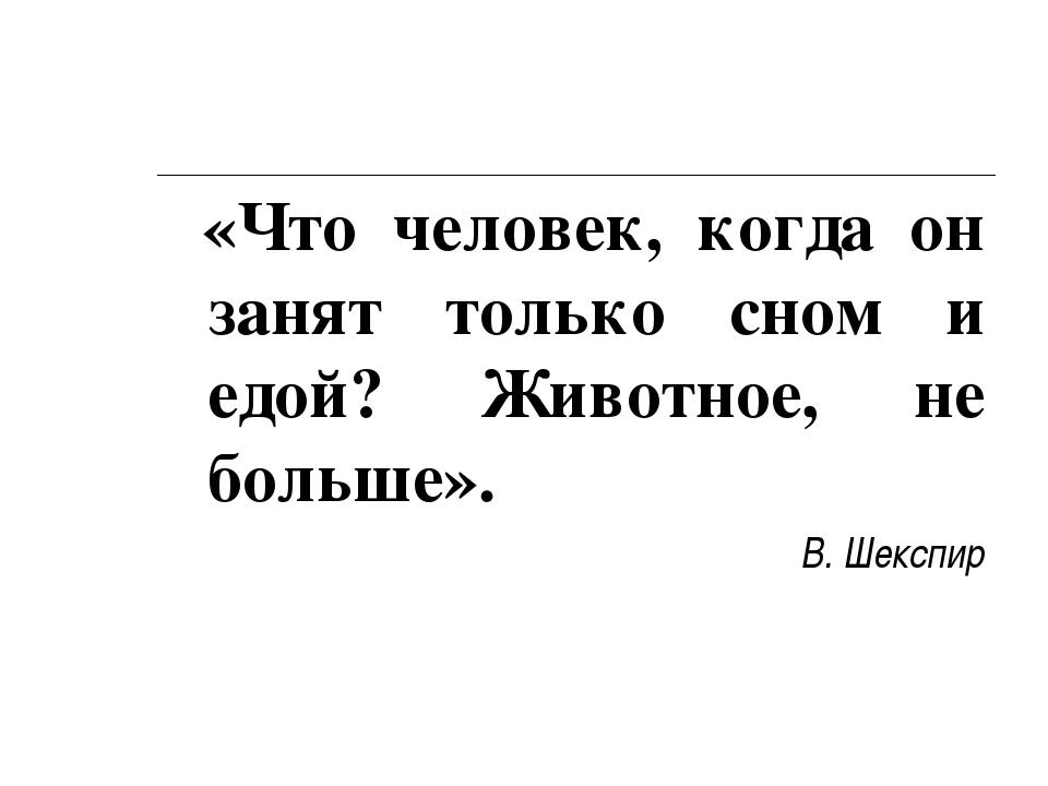 «Что человек, когда он занят только сном и едой? Животное, не больше». В. Ше...
