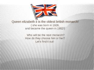 Queen elizabeth ii is the oldest british monarch! ( she was born in 1926, an
