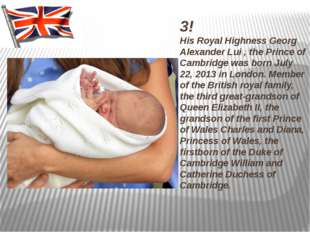 3! His Royal Highness Georg Alexander Lui , the Prince of Cambridge was born