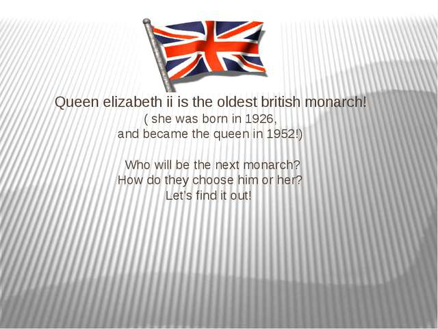 Queen elizabeth ii is the oldest british monarch! ( she was born in 1926, an...