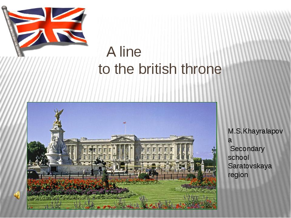 A line to the british throne M.S.Khayralapova Secondary school Saratovskaya...