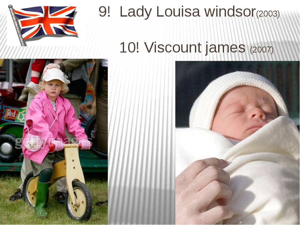 9! Lady Louisa windsor(2003) 10! Viscount james (2007)