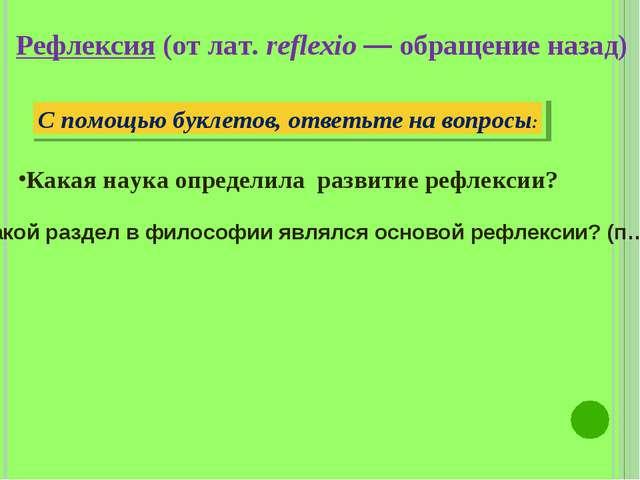 Рефлексия (от лат. reflexio — обращение назад) С помощью буклетов, ответьте н...