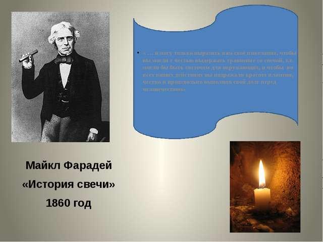 Майкл Фарадей «История свечи» 1860 год « … я могу только выразить вам своё п...