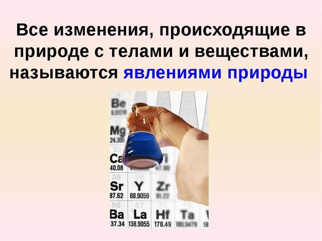Все изменения, происходящие в природе с телами и веществами, называются явлен...
