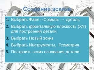 Создание эскиза Выбрать Файл→Создать → Деталь Выбрать фронтальную плоскость (