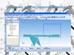 Создание эскиза параллелепипеда Задать ширину и высоту прямоугольника Задать