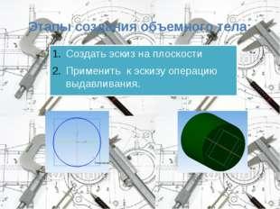 Этапы создания объемного тела: Создать эскиз на плоскости Применить к эскизу