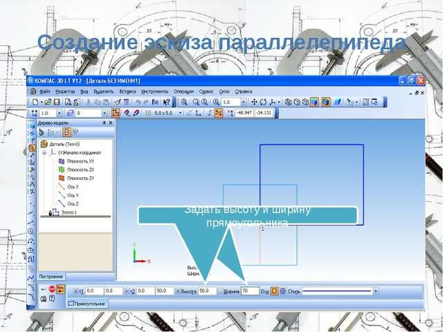 Создание эскиза параллелепипеда Задать ширину и высоту прямоугольника Задать...