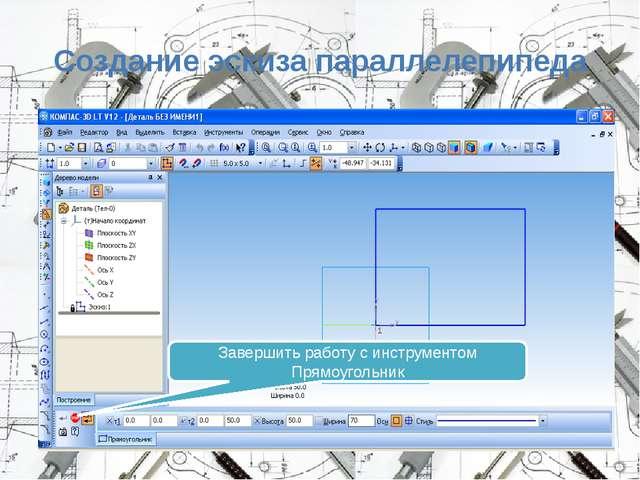 Создание эскиза параллелепипеда Завершить работу с инструментом Прямоугольник