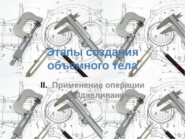 Этапы создания объемного тела Применение операции «Выдавливание»