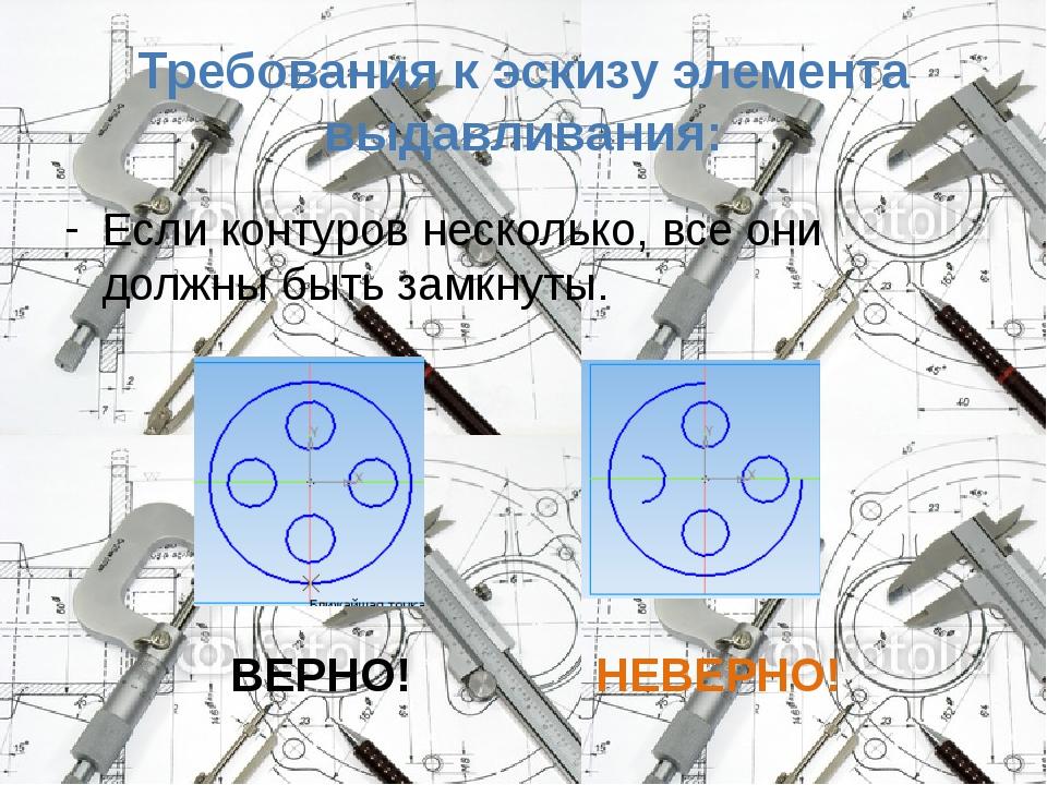 Требования к эскизу элемента выдавливания: Если контуров несколько, все они д...