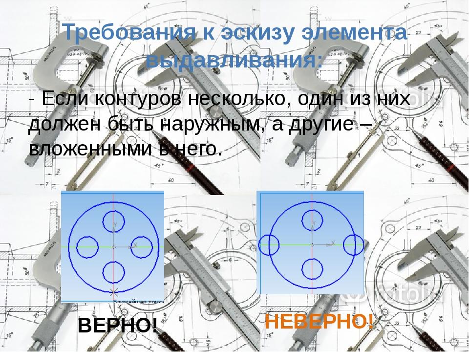 Требования к эскизу элемента выдавливания: - Если контуров несколько, один из...