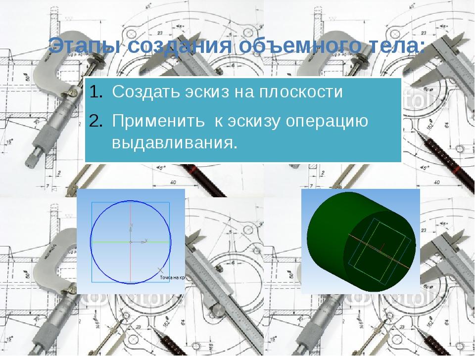Этапы создания объемного тела: Создать эскиз на плоскости Применить к эскизу...