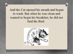 And the Cat opened his mouth and began to wash. But when he was clean and wan