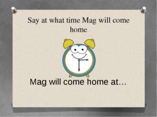 Say at what time Mag will come home Mag will come home at…