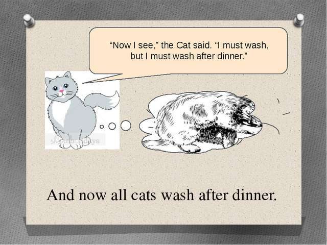 "And now all cats wash after dinner. ""Now I see,"" the Cat said. ""I must wash,..."