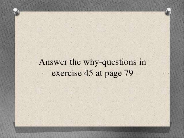 Answer the why-questions in exercise 45 at page 79